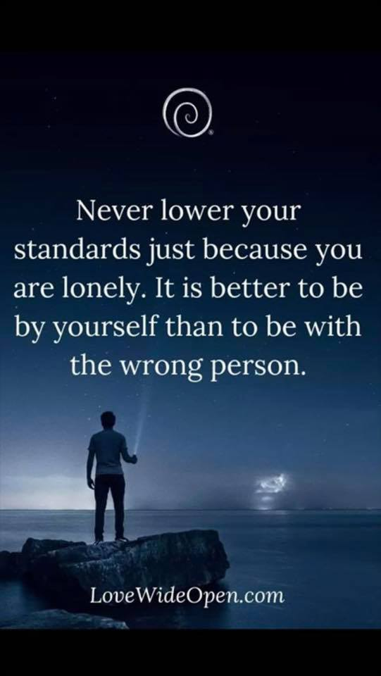 Never lower your standards just because you are lonely. It